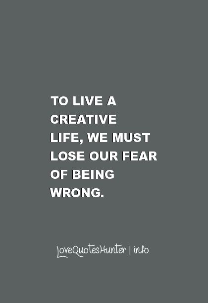 30 Famous Inspirational Quotes - To live a creative life, we must lose our fear of being wrong.