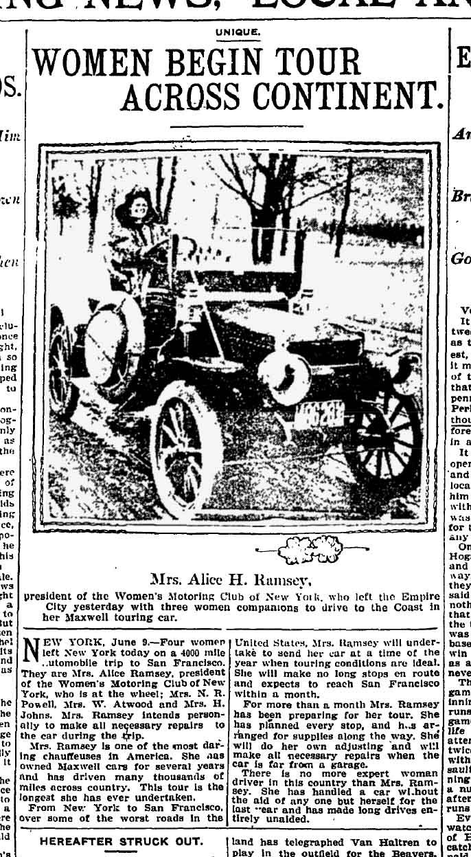 Mrs. Alice Huyler Ramsey was the first woman to drive across the United States in 1909.  She travelled with her two sisters-in-law and a friend.  Travelling from New York to San Francisco, only 152 of the 3,600 miles were paved! Along the way, they crossed the trail of a manhunt for a killer in Nebraska and in Nevada they were surrounded by a Native American hunting party with bows and arrows drawn. Crowds awaited them in San Francisco.  The movie would be a tour de force for 4 actresses!