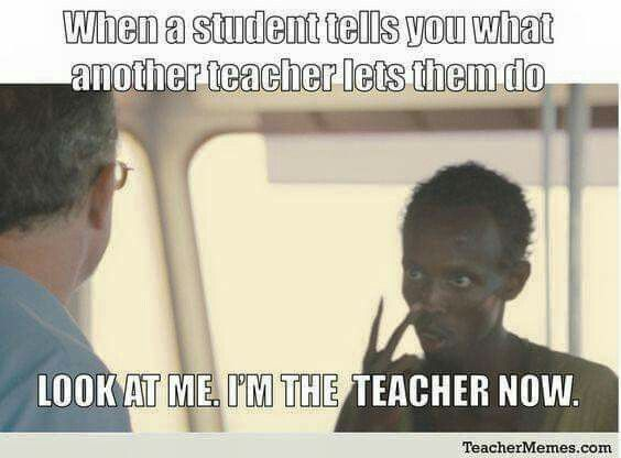 "A teacher's face when... a student is telling him what another teacher lets them do. So the teacher says, ""look at ME. I'm NOT that teacher."""
