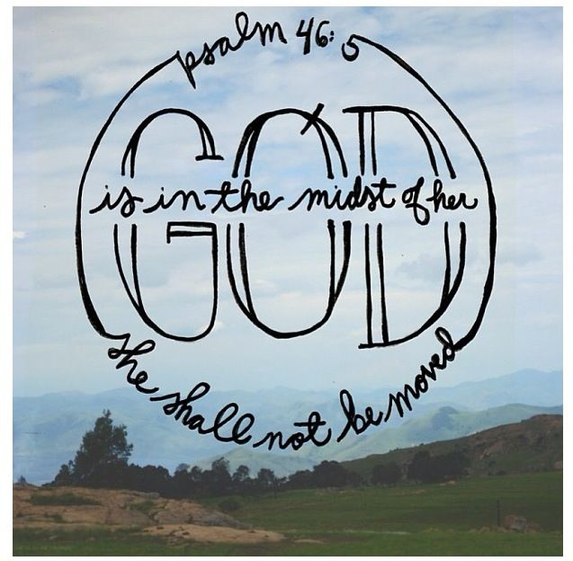Psalm 46:5- God is in the midst of her, she shall not be moved.
