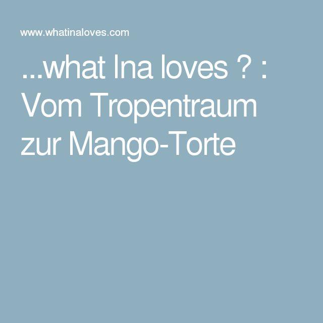 ...what Ina loves ❤ : Vom Tropentraum zur Mango-Torte