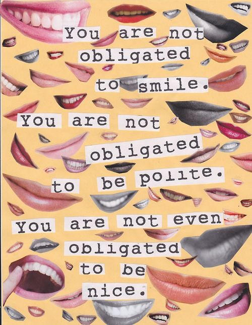 """You are not obligated to smile. You are not obligated to be polite. You are not even obligated to be nice.""  [follow this link to find a short street experiment that turns the tables on everyday sexism: http://www.thesociologicalcinema.com/videos/turning-the-tables-on-everyday-sexism]  Source: F Word Zine, issue 2"