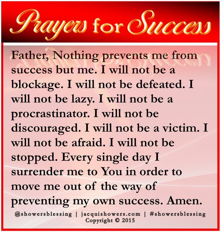 PRAYER FOR SUCCESS: Father, Nothing prevents me from success but me. I will not be a blockage. I will not be defeated. I will not be lazy. I will not be a procrastinator. I will not be discouraged. I will not be a victim. I will not be afraid. I will not be stopped. Every single day I surrender me to You in order to move me out of the way of preventing my own success. Amen. #showersblessing #prayersforsuccess