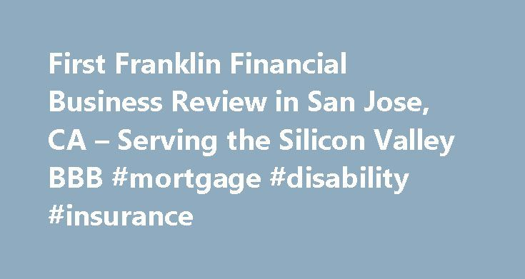 First Franklin Financial Business Review in San Jose, CA – Serving the Silicon Valley BBB #mortgage #disability #insurance http://mortgage.remmont.com/first-franklin-financial-business-review-in-san-jose-ca-serving-the-silicon-valley-bbb-mortgage-disability-insurance/  #first franklin mortgage # Business Review BBB Accreditation First Franklin Financial is not BBB Accredited. Businesses are under no obligation to seek BBB accreditation, and some businesses are not accredited because they…
