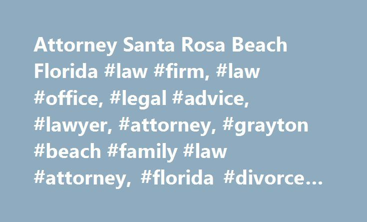 Attorney Santa Rosa Beach Florida #law #firm, #law #office, #legal #advice, #lawyer, #attorney, #grayton #beach #family #law #attorney, #florida #divorce #lawyer, http://michigan.nef2.com/attorney-santa-rosa-beach-florida-law-firm-law-office-legal-advice-lawyer-attorney-grayton-beach-family-law-attorney-florida-divorce-lawyer/  # Facing a legal issue on your own, whether it is a real estate, litigation, bankruptcy, family law or another issue, is often a stressful and confusing time. With so…