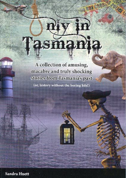 Only in Tasmania by Sandra Huett.  A history book without the boring bits!!  Review by Roger Findlay for www.think-tasmania.com