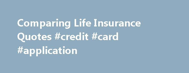 Comparing Life Insurance Quotes #credit #card #application http://insurances.nef2.com/comparing-life-insurance-quotes-credit-card-application/  #insurance comparison # Comparing Life Insurance Quotes Many people find that shopping for a life insurance policy can sometimes be a difficult process. There are many different types of life insurance policies; including variable life, term life, whole life, universal and other types. When obtaining life insurance quotes, a person is usually asked…