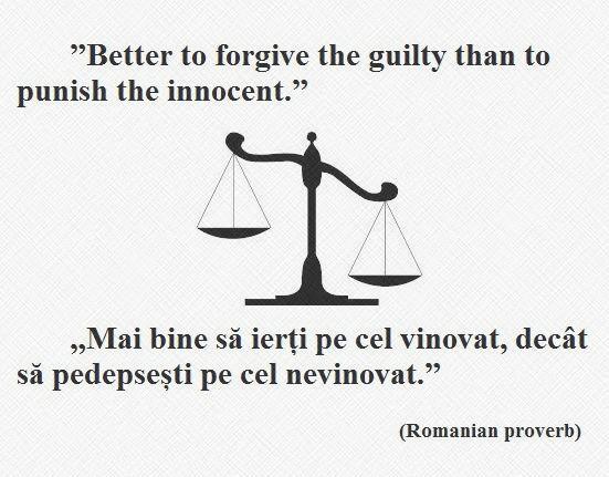 Better to forgive the guilty than to punish the innocent. --- Mai bine să ierți pe cel vinovat, decât să pedepsești pe cel nevinovat. (Romanian proverb)