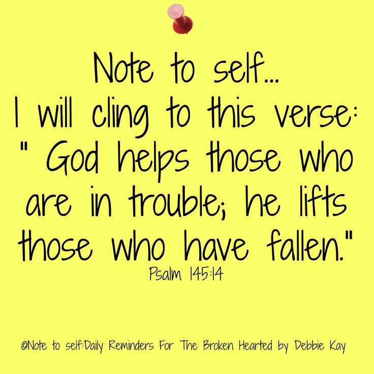 "Note to self… I will cling to this verse: "" God helps those who are in trouble; he lifts those who have fallen."" Psalm 145:14"