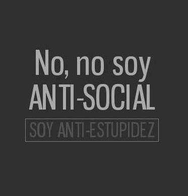 No, no soy antisocial, soy anti-estupidez, anti-criticonas, anti- mal habladas, anti- mentirosos, anti-dramá queens                                                                                                                                                                                 Más