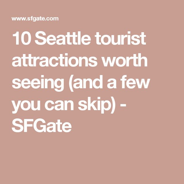 10 Seattle tourist attractions worth seeing (and a few you can skip) - SFGate