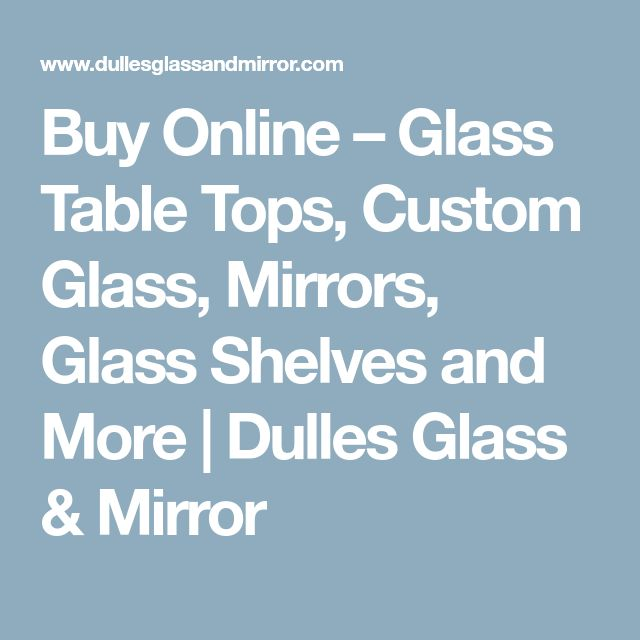 Buy Online – Glass Table Tops, Custom Glass, Mirrors, Glass Shelves and More | Dulles Glass & Mirror