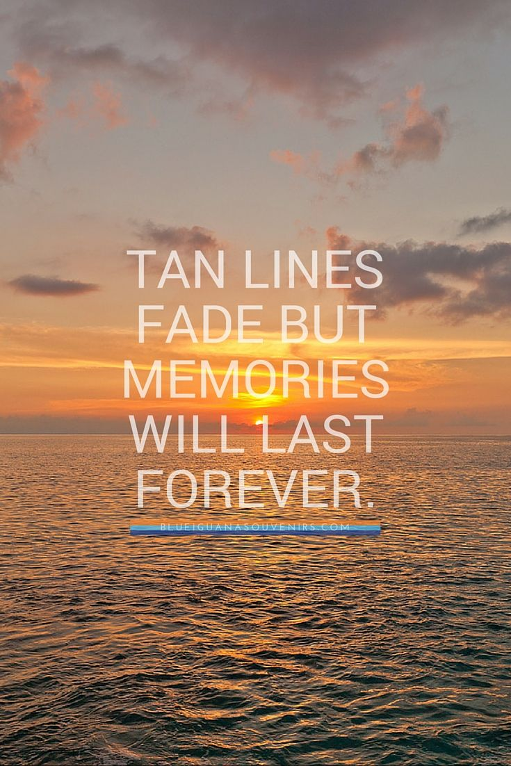 Tans fade but memories last forever.