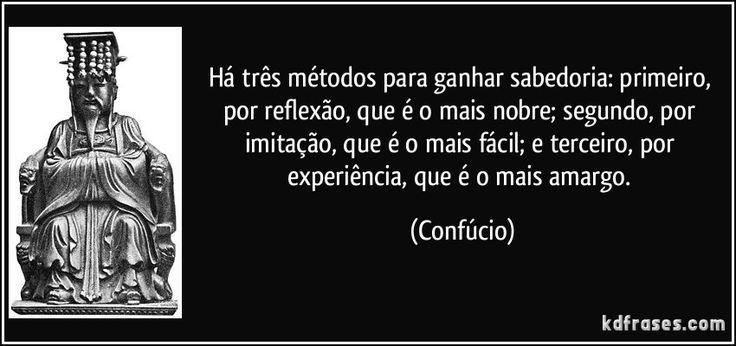 Há três métodos para ganhar sabedoria: primeiro, por reflexão, que é o mais nobre; segundo, por imitação, que é o mais fácil; e terceiro, por experiência, que é o mais amargo. (Confúcio)