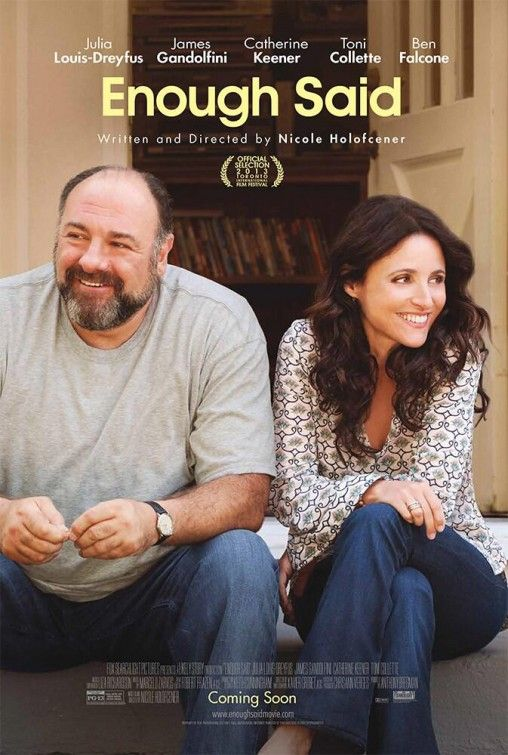 Enough Said (2013) Charming comedy about a divorced woman venturing into a relationship with a sweet man. But things get tricky when she discovers the man she's dating is the hated ex-husband of her new best friend. Julia Louis-Dreyfus, James Gandolfini, Catherine Keener...TS comedy