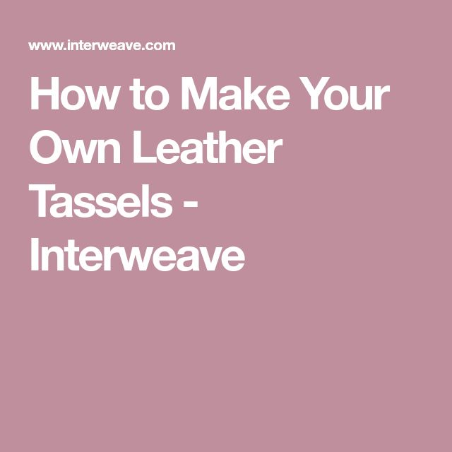 How to Make Your Own Leather Tassels - Interweave