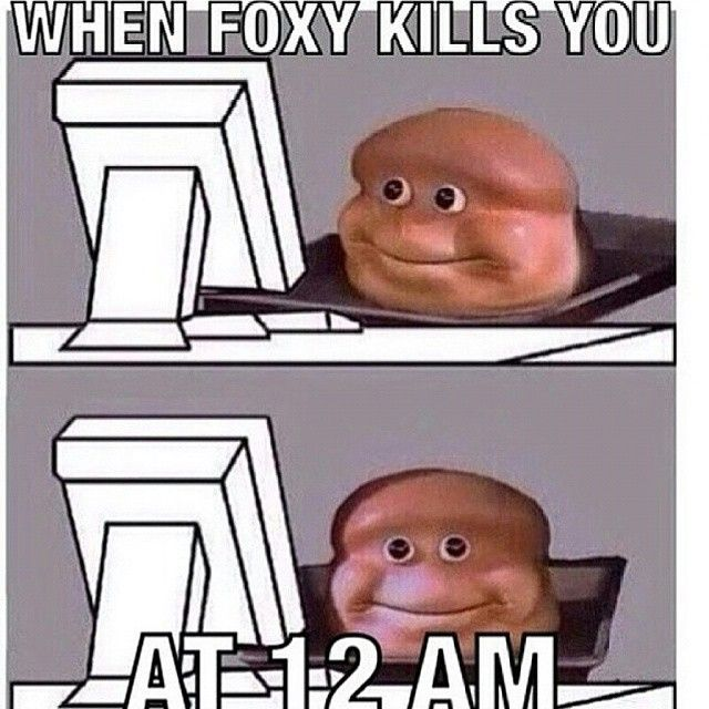 That always sucks!<< I KNOW RIGHT?! It's like: Foxy, Foxy dude what are you doing? Foxy, bro, you know I love you, but lay off. FOXY. FOXY NO. FOXY STHAP. FFOOOXXXYYY! NNNUUUU FOXY GO BACK TO PIRATE'S COVE. FOXY NU. GO BACK, YOU'RE DRUNK. FOXY SERIOUSLY? FOXY!
