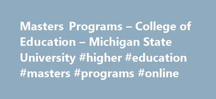 Masters Programs – College of Education – Michigan State University #higher #education #masters #programs #online http://san-diego.remmont.com/masters-programs-college-of-education-michigan-state-university-higher-education-masters-programs-online/  # Master's Programs Graduate programs in the Michigan State University College of Education foster the insights and skills needed to deal with the most pressing challenges facing the education profession. They also are among the most highly…