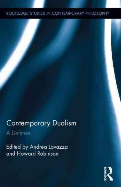 Contemporary Dualism: A Defense (Routledge Studies in Contemporary Philosophy)
