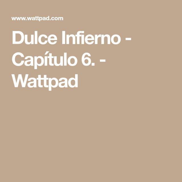 Dulce Infierno - Capítulo 6. - Wattpad