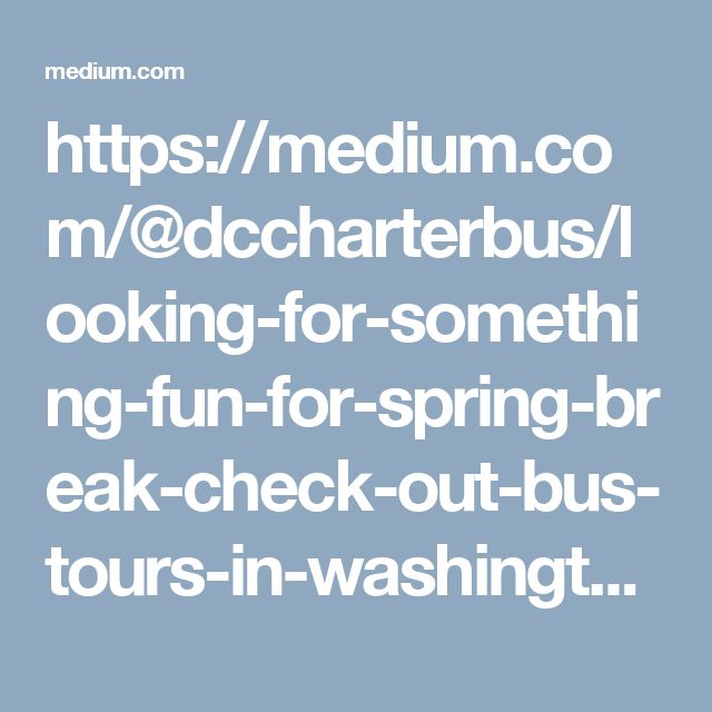 https://medium.com/@dccharterbus/looking-for-something-fun-for-spring-break-check-out-bus-tours-in-washington-dc-17c837889401#.xcv398x3d
