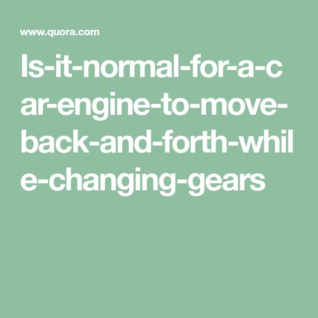 Is-it-normal-for-a-car-engine-to-move-back-and-forth-while-changing-gears