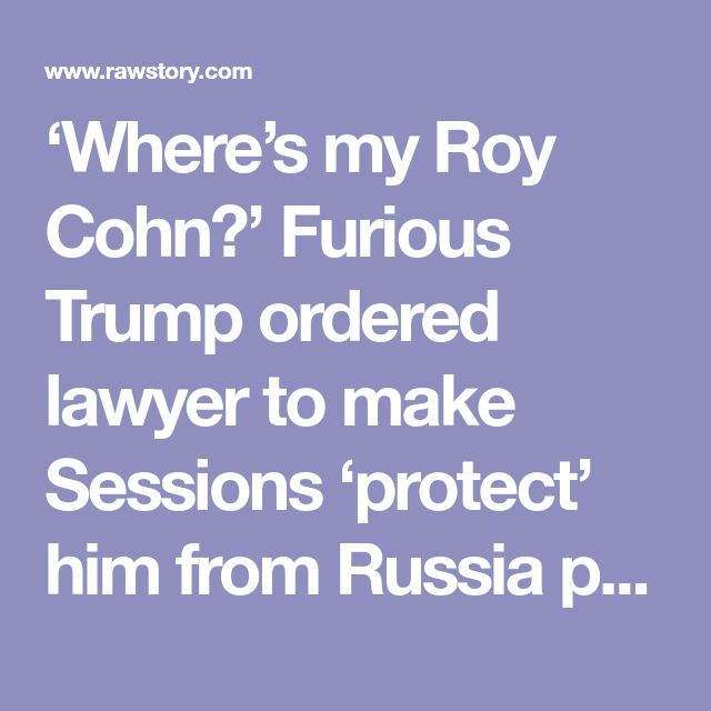 'Where's my Roy Cohn?' Furious Trump ordered  lawyer to make  Sessions 'protect' him  from Russia probe. January 4, 2018.