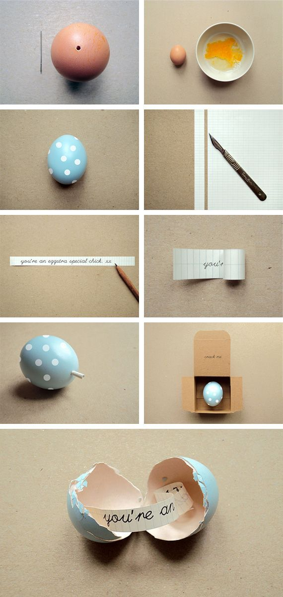 Message in an Egg!  1-Empty egg: make2   small holes in the oposite ends of raw egg using a needle.    2-Wash gently to   remove excess; let dry.    3-Paint w/ plastic paints.    4-Write message on a   thin strip of paper, roll up & put in the larger hole of the   egg.
