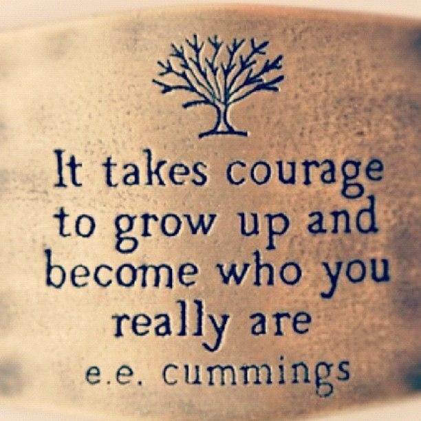 It takes courage to grow up and become who you really are. -EE Cummings