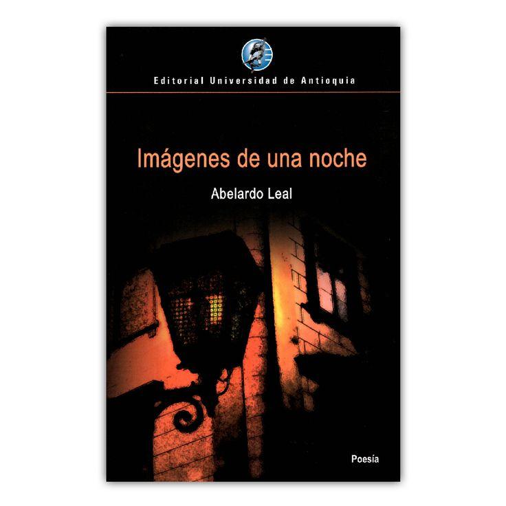 Imágenes de una noche  – Abelardo Leal – Editorial Universidad de Antioquia www.librosyeditores.com Editores y distribuidores.