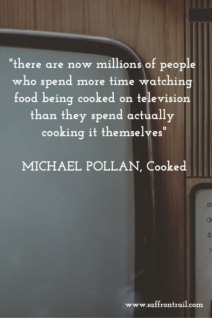 """""""there are now millions of people who spend more time watching food being cooked on television than they spend actually cooking it themselves""""  MICHAEL POLLAN, Cooked"""