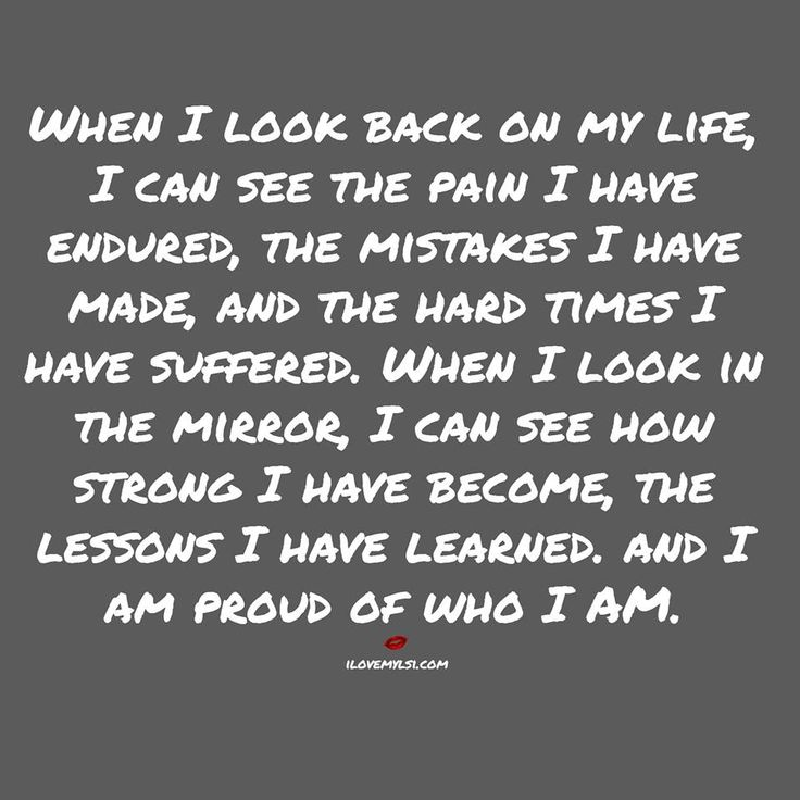 When I look back on my life, I can see the pain I have endured, the mistakes I have made, and the hard times I have suffered. When I look in the mirror I can see how strong I have become, the lessons I have learned. And I am proud of who I am.