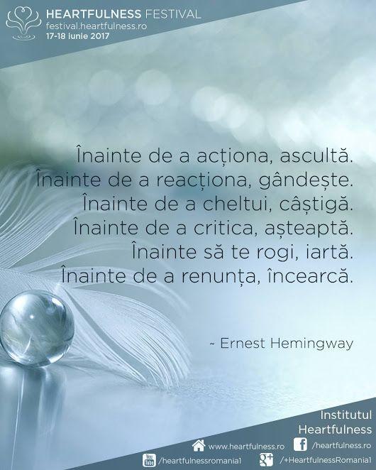 Înainte de a acționa, ascultă. Înainte de a reacționa, gândește.  Înainte de a cheltui, câștigă. Înainte de a critica, așteaptă.  Înainte să te rogi, iartă. Înainte de a renunța, încearcă. ~ Ernest Hemingway #cunoaste_cu_inima #meditatia_heartfulness #hfnro Heartfulness festival | 17 - 18 iunie 2017 | Timișoara Mai multe detalii: http://festival.heartfulness.ro Meditatia Heartfulness Romania