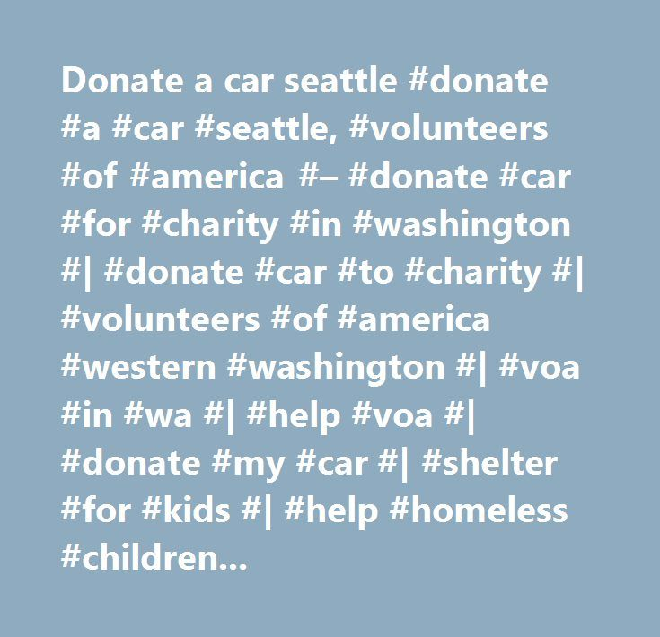 Donate a car seattle #donate #a #car #seattle, #volunteers #of #america #– #donate #car #for #charity #in #washington #| #donate #car #to #charity #| #volunteers #of #america #western #washington #| #voa #in #wa #| #help #voa #| #donate #my #car #| #shelter #for #kids #| #help #homeless #children #| #locally #based #programs…