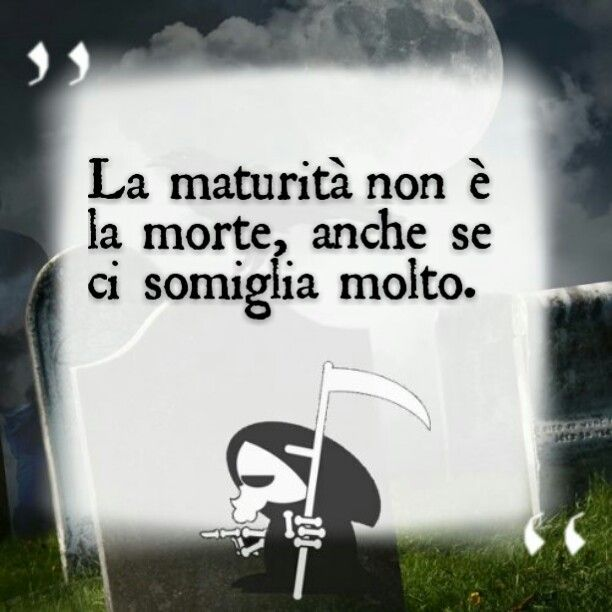 La maturità non è la morte, anche se ci somiglia molto.