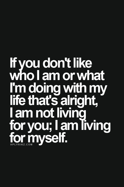 If you don't like who I am or what I'm doing with my life that's alright, I'm not living for you; I am living for myself.