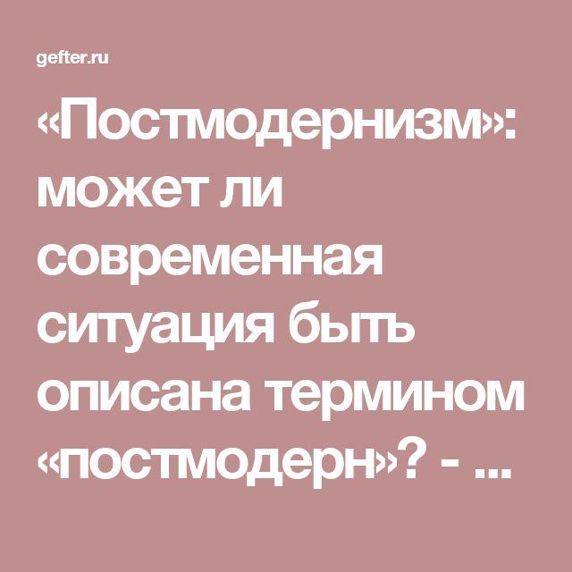 «Постмодернизм»: может ли современная ситуация быть описана термином «постмодерн»? - Михаил Гефтер