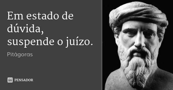 Em estado de dúvida, suspende o juízo. — Pitágoras