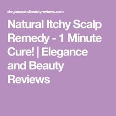Natural Itchy Scalp Remedy - 1 Minute Cure! | Elegance and Beauty Reviews