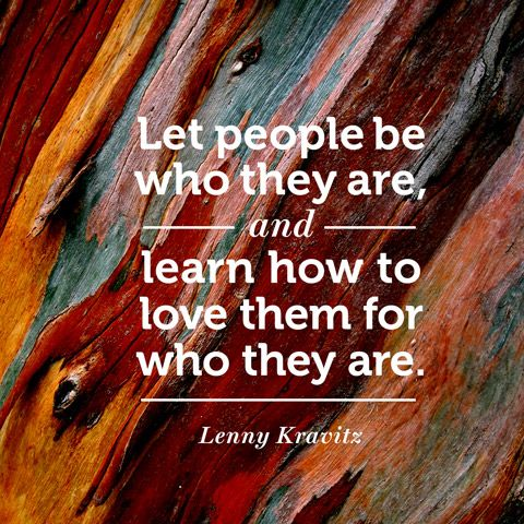 """Let people be who they are, and learn how to love them for who they are."" — Lenny Kravitz"