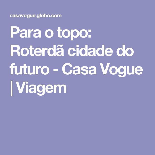 Para o topo: Roterdã cidade do futuro - Casa Vogue | Viagem