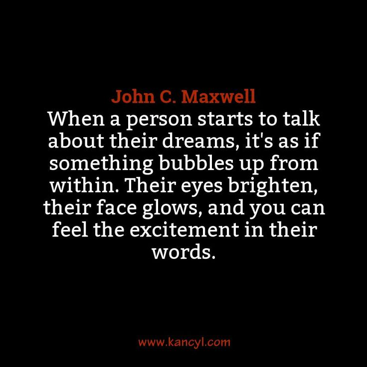 """When a person starts to talk about their dreams, it's as if something bubbles up from within. Their eyes brighten, their face glows, and you can feel the excitement in their words."", John C. Maxwell"