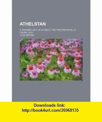 Athelstan; A tragedy. As it is acted at the Theatre Royal in Drury-Lane (9781236137838) John Brown , ISBN-10: 1236137833  , ISBN-13: 978-1236137838 ,  , tutorials , pdf , ebook , torrent , downloads , rapidshare , filesonic , hotfile , megaupload , fileserve