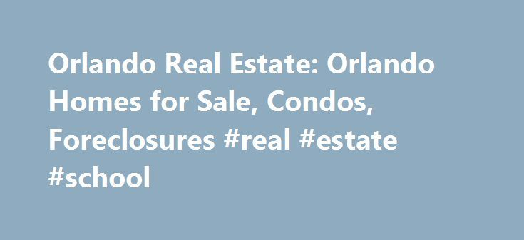 Orlando Real Estate: Orlando Homes for Sale, Condos, Foreclosures #real #estate #school http://uk.remmont.com/orlando-real-estate-orlando-homes-for-sale-condos-foreclosures-real-estate-school/  #real estate orlando # Orlando Real Estate: Orlando Homes for Sale Orlando homes are the key to the lifestyle you've always wanted, and with our innovative site you can view all available Orlando real estate for sale. Entertainment, urban living, luxury estate homes, and master planned communities are…
