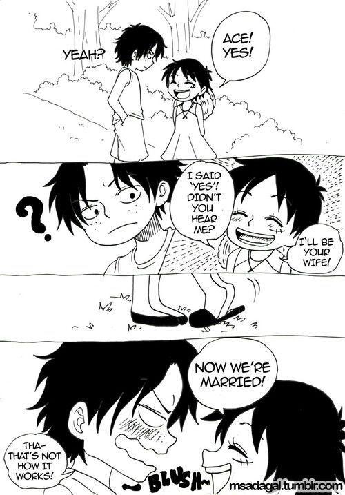 Ace:Gì?Luffyko:Em nói là 'Em đồng ý'!Bộ anh không nghe em nói gì sao?Ace:?Luffyko:Em  sẽ trở thành vợ anh!*nhón chân*Luffyko:Giờ chúng ta đã kết hôn rồi!