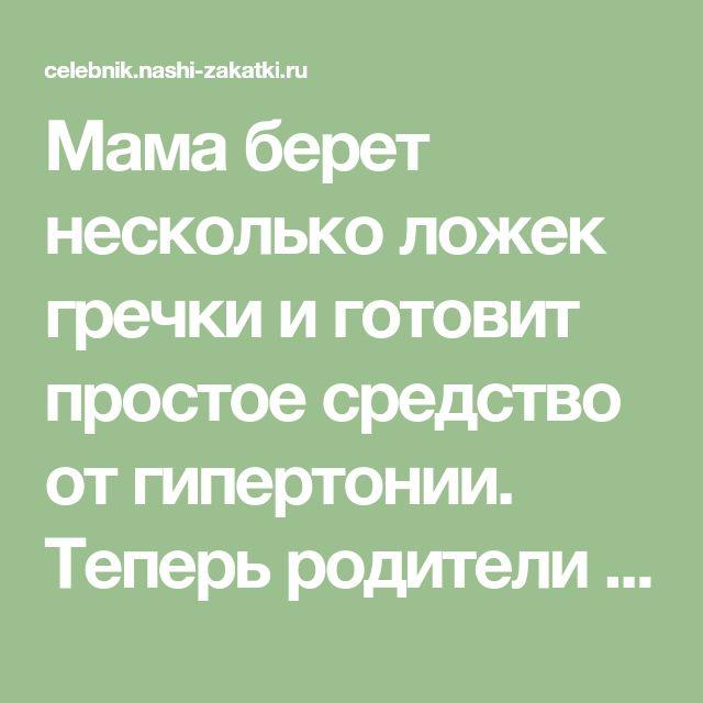 Мама берет несколько ложек гречки и готовит простое средство от гипертонии. Теперь родители забыли о таблетках! - CELEBNIK. RU