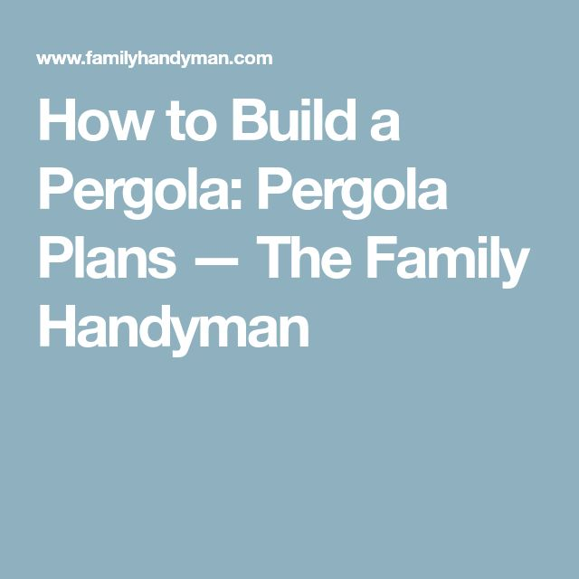 How to Build a Pergola: Pergola Plans — The Family Handyman