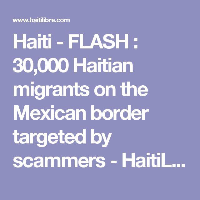 Haiti - FLASH : 30,000 Haitian migrants on the Mexican border targeted by scammers - HaitiLibre.com : Haiti news 7/7
