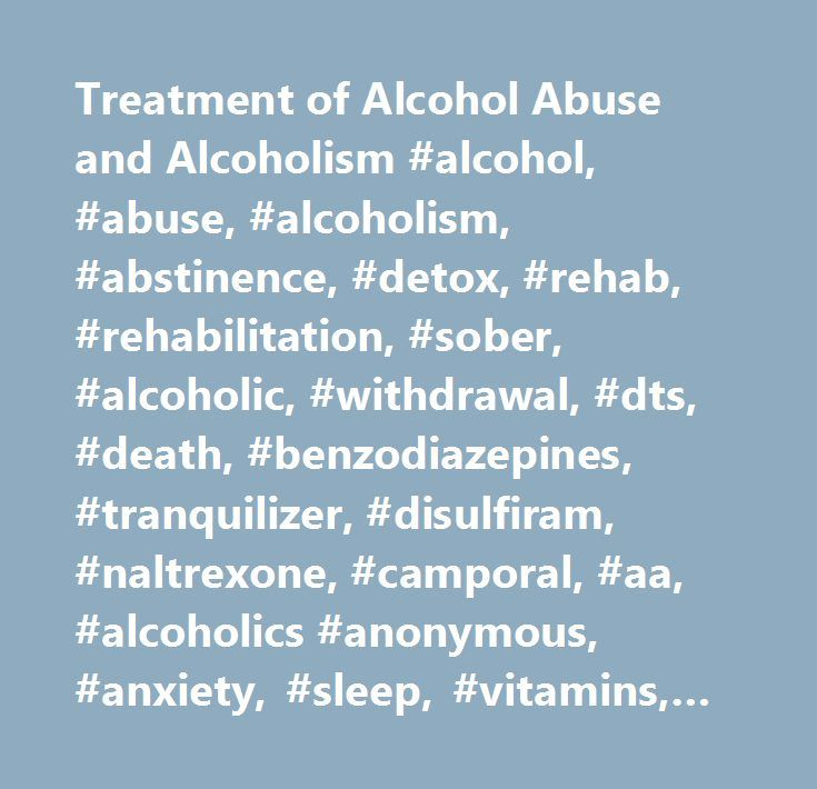 Treatment of Alcohol Abuse and Alcoholism #alcohol, #abuse, #alcoholism, #abstinence, #detox, #rehab, #rehabilitation, #sober, #alcoholic, #withdrawal, #dts, #death, #benzodiazepines, #tranquilizer, #disulfiram, #naltrexone, #camporal, #aa, #alcoholics #anonymous, #anxiety, #sleep, #vitamins, #minerals, #diet, #nutrition, #exercise…