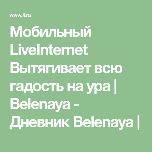 Мобильный LiveInternet Вытягивает всю гадость на ура   Belenaya - Дневник Belenaya  